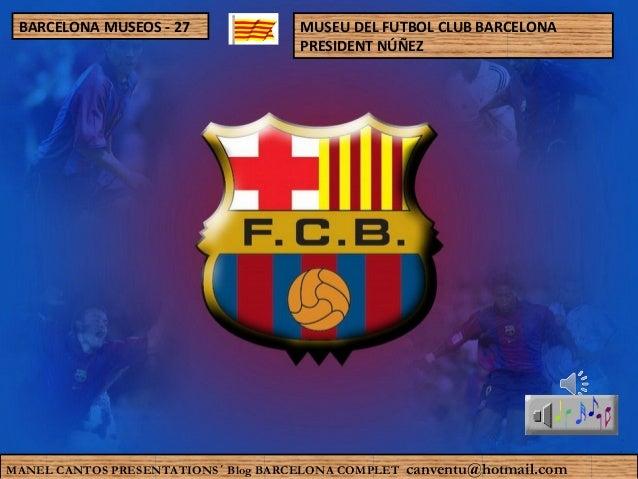 MUSEU DEL FUTBOL CLUB BARCELONA PRESIDENT NÚÑEZ MANEL CANTOS PRESENTATIONS´ Blog BARCELONA COMPLET canventu@hotmail.com BA...