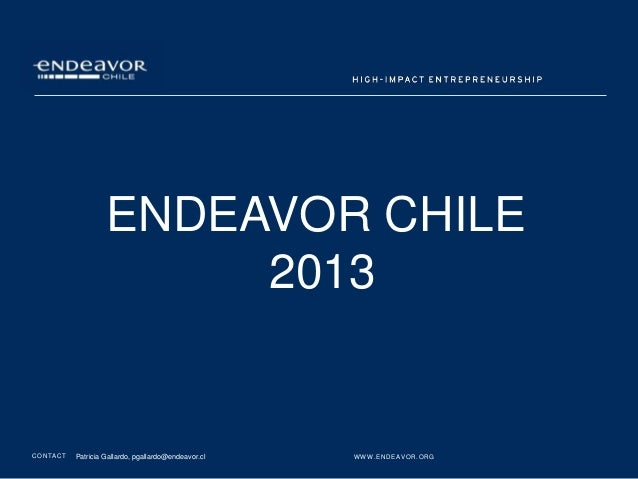 ENDEAVOR CHILE                             2013C O N TA C T   Patricia Gallardo, pgallardo@endeavor.cl   W W W. E N D E AV...