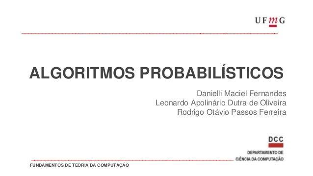 ALGORITMOS PROBABILÍSTICOS Danielli Maciel Fernandes Leonardo Apolinário Dutra de Oliveira Rodrigo Otávio Passos Ferreira ...