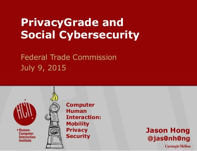 ©2015CarnegieMellonUniversity:1 PrivacyGrade and Social Cybersecurity Jason Hong Federal Trade Commission July 9, 2015 Com...