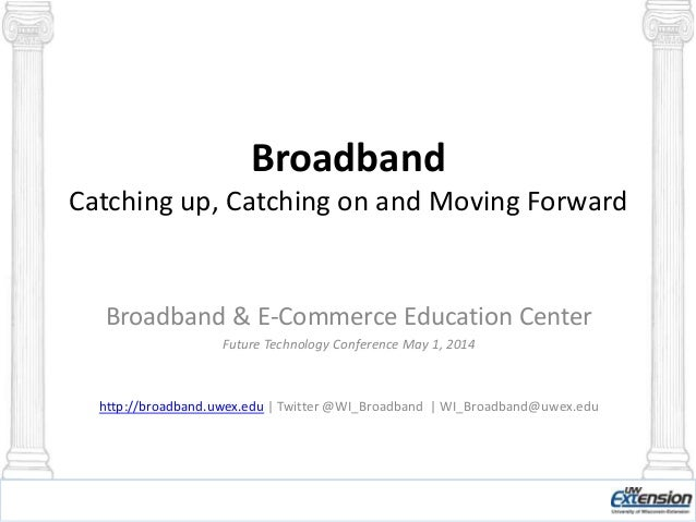 Broadband Catching up, Catching on and Moving Forward Broadband & E-Commerce Education Center Future Technology Conference...
