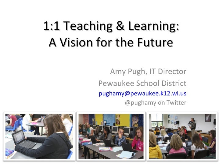 1:1 Teaching & Learning: A Vision for the Future Amy Pugh, IT Director Pewaukee School District [email_address] @pughamy o...