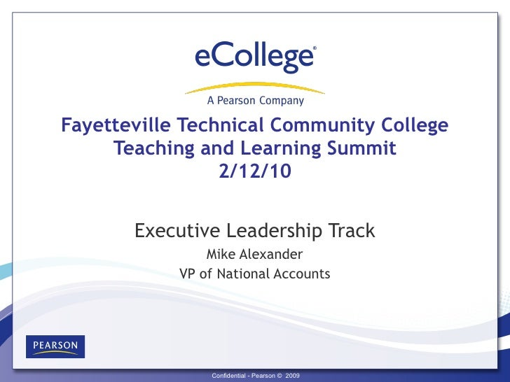 Fayetteville Technical Community College Teaching and Learning Summit 2/12/10 Executive Leadership Track Mike Alexander VP...