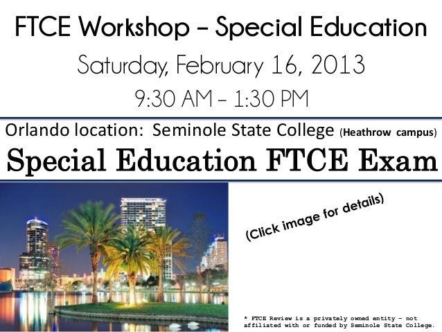 FTCE Workshop – Special Education      Saturday, February 16, 2013                 9:30 AM – 1:30 PMOrlando location: Semi...