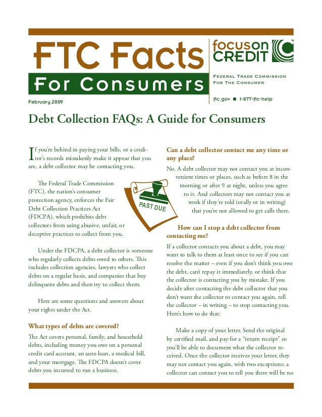February 2009Debt Collection FAQs: A Guide for Consumers	I  f you're behind in paying your bills, or a credi-   tor's reco...