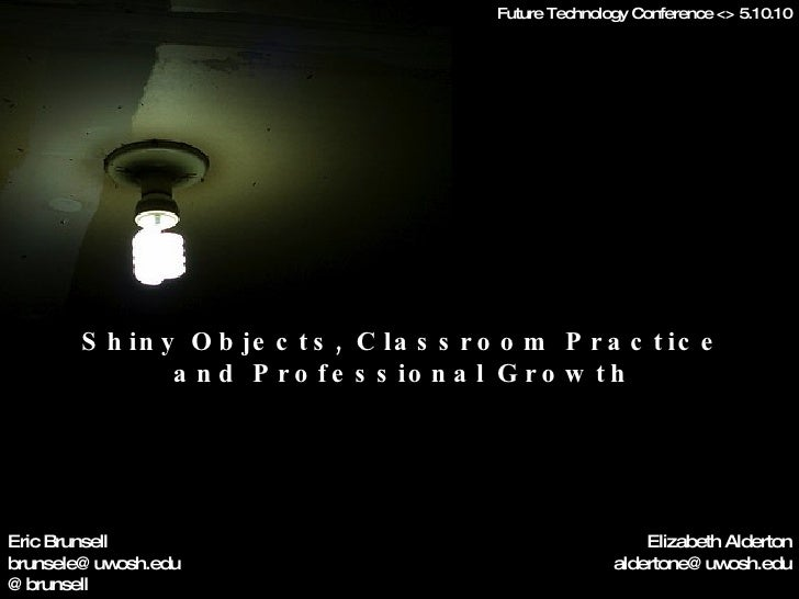 Shiny Objects, Classroom Practice and Professional Growth Eric Brunsell [email_address] @brunsell Elizabeth Alderton [emai...