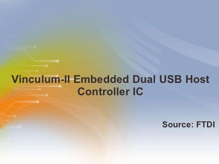 Vinculum-II Embedded Dual USB Host Controller IC <ul><li>Source: FTDI </li></ul>