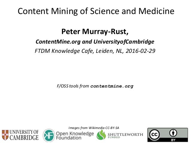 Content Mining of Science and Medicine Peter Murray-Rust, ContentMine.org and UniversityofCambridge FTDM Knowledge Cafe, L...