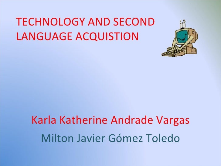 Karla Katherine Andrade Vargas Milton Javier Gómez Toledo TECHNOLOGY AND SECOND  LANGUAGE ACQUISTION