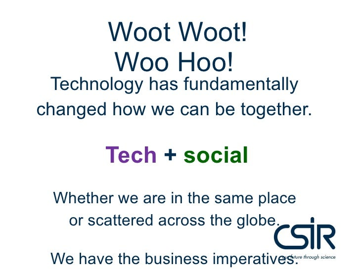 WootWoot! Woo Hoo!<br />© CSIR  2009                        www.csir.co.za<br />Technology has fundamentally changed how w...