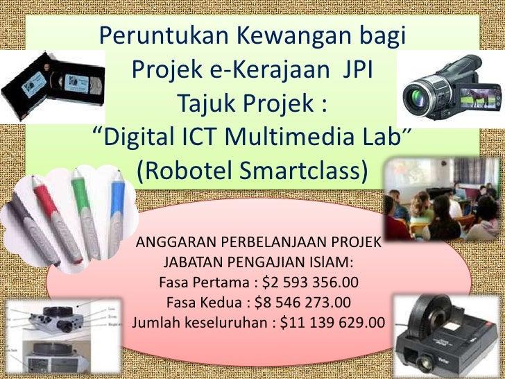 """Peruntukan Kewangan bagi     Projek e-Kerajaan JPI         Tajuk Projek : """"Digital ICT Multimedia Lab""""     (Robotel Smartc..."""