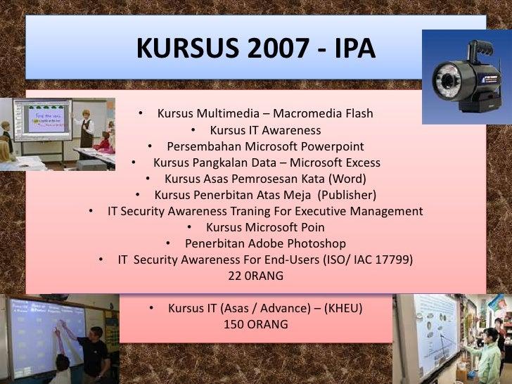 KURSUS 2007 - IPA         •   Kursus Multimedia – Macromedia Flash                   • Kursus IT Awareness           • Per...