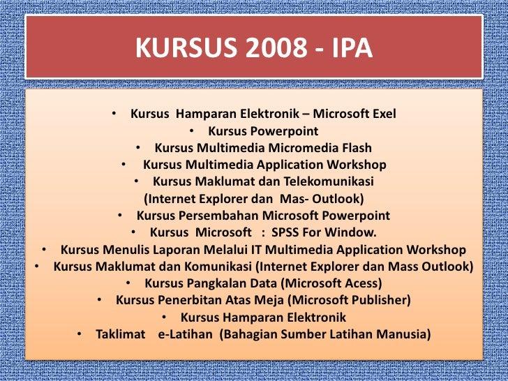 KURSUS 2008 - IPA            • Kursus Hamparan Elektronik – Microsoft Exel                          • Kursus Powerpoint   ...