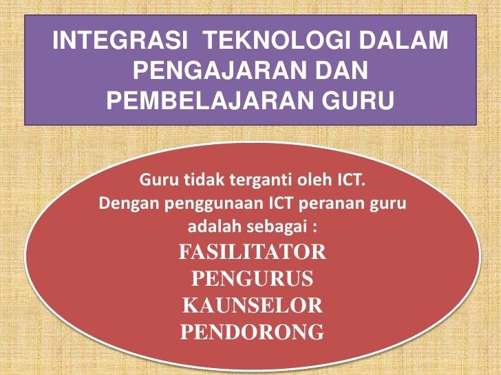 INTEGRASI TEKNOLOGI DALAM       PENGAJARAN DAN     PEMBELAJARAN GURU         Guru tidak terganti oleh ICT.   Dengan penggu...