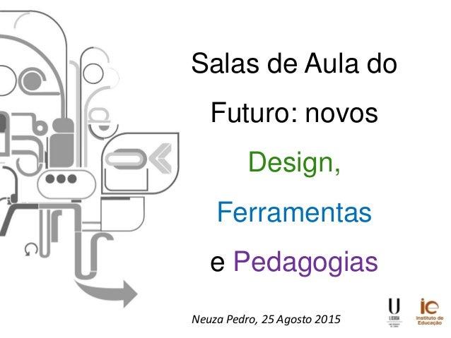 Salas de Aula do Futuro: novos Design, Ferramentas e Pedagogias Neuza Pedro, 25 Agosto 2015