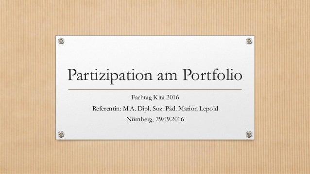 Partizipation am Portfolio Fachtag Kita 2016 Referentin: M.A. Dipl. Soz. Päd. Marion Lepold Nürnberg, 29.09.2016
