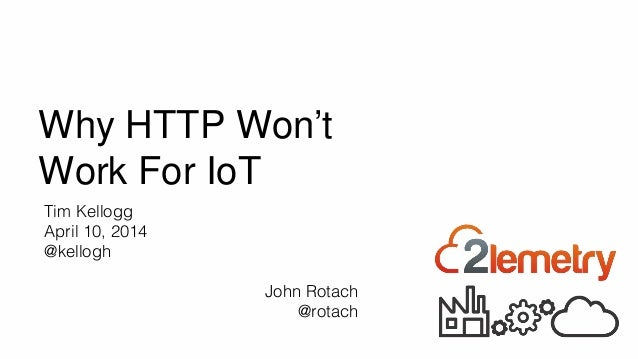 Why HTTP Won't Work For IoT CONFIDENTIAL - 2lemetry, LLC Tim Kellogg April 10, 2014 @kellogh John Rotach @rotach