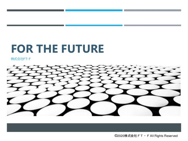 FOR THE FUTURE FOR THE FUTURE R THE FUTURE FOR THE FUTURE 株式会社FT・F ©2020株式会社FT・F All Rights Reserved
