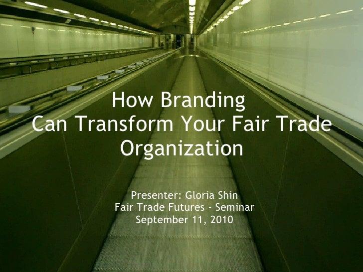 How Branding Can Transform Your Fair Trade Organization Presenter: Gloria Shin Fair Trade Futures - Seminar September 11,...