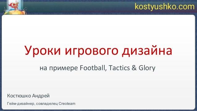 Уроки игрового дизайна на примере Football, Tactics & Glory Костюшко Андрей Гейм-дизайнер, совладелец Creoteam kostyushko....