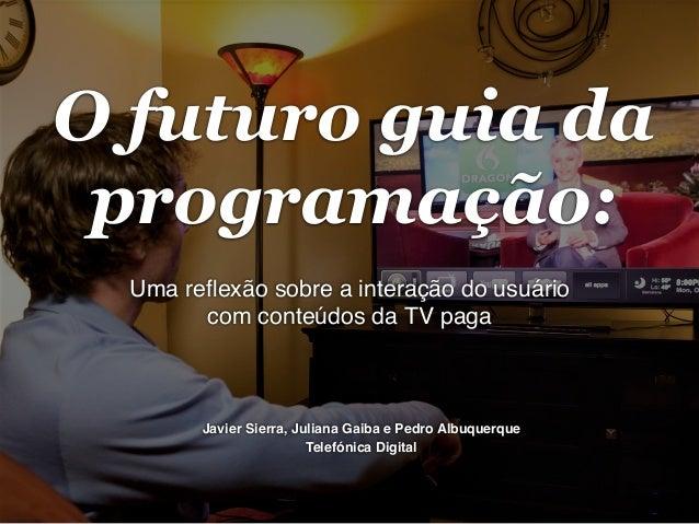 O futuro guia da programação: Uma reflexão sobre a interação do usuário com conteúdos da TV paga!  Javier Sierra, Juliana G...