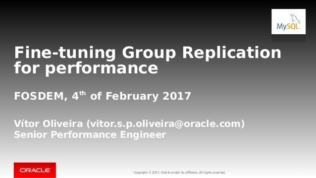 Copyright © 2017, Oracle and/or its affiliates. All rights reserved. Fine-tuning Group Replication for performance FOSDEM,...
