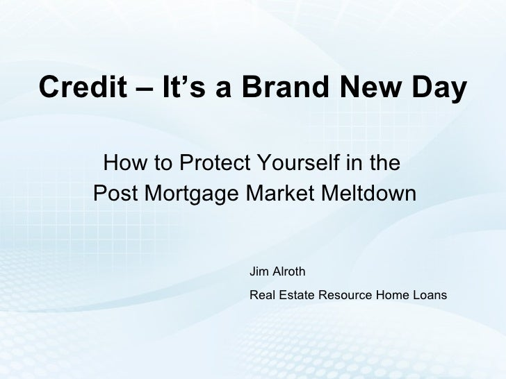 Credit – It's a Brand New Day How to Protect Yourself in the  Post Mortgage Market Meltdown Jim Alroth Real Estate Resourc...