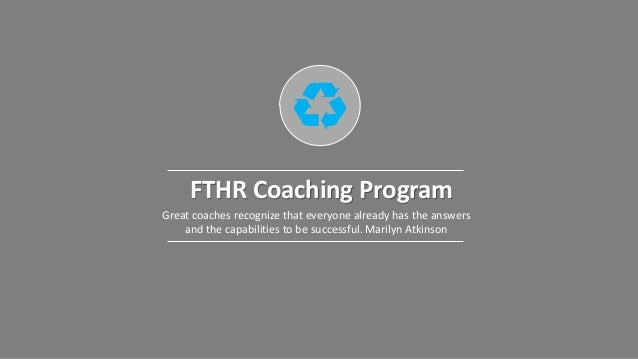 FTHR Coaching Program Great coaches recognize that everyone already has the answers and the capabilities to be successful....