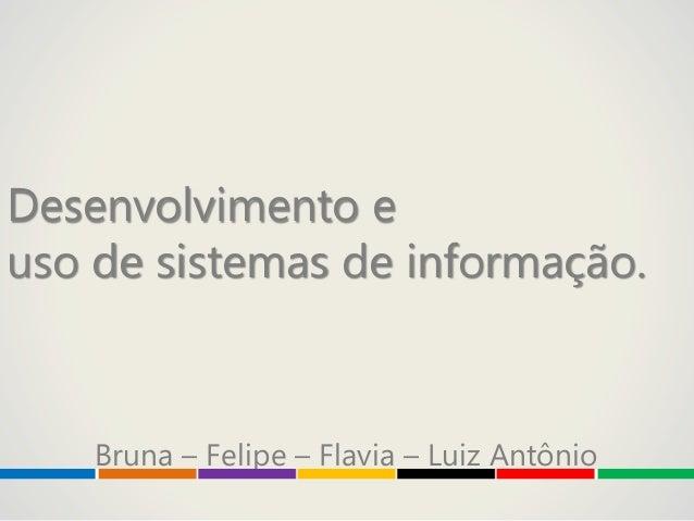 Desenvolvimento euso de sistemas de informação.Bruna – Felipe – Flavia – Luiz Antônio