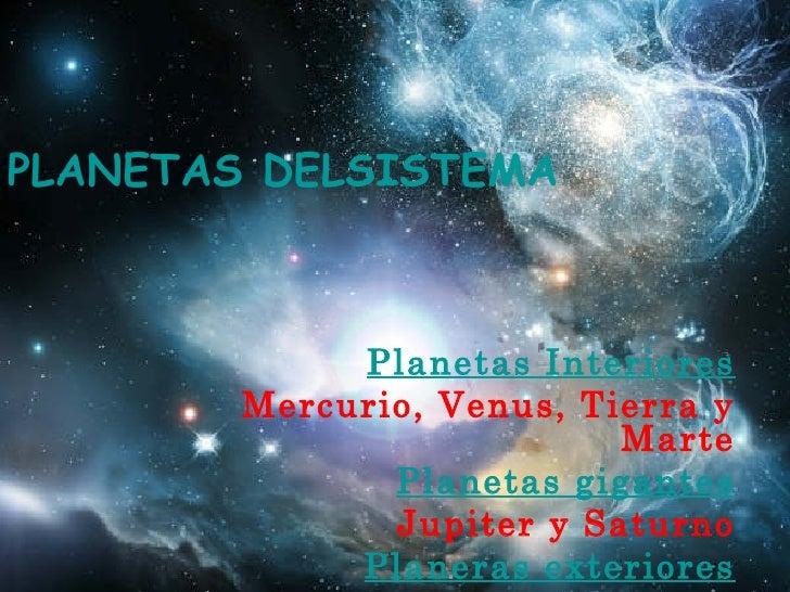 LOS PLANETAS DELSISTEMA SOLAR Planetas Interiores Mercurio, Venus, Tierra y Marte Planetas gigantes Jupiter y Saturno Plan...