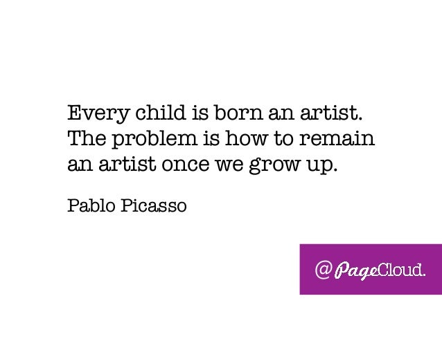Every child is born an artist. The problem is how to remain an artist once we grow up. Pablo Picasso @