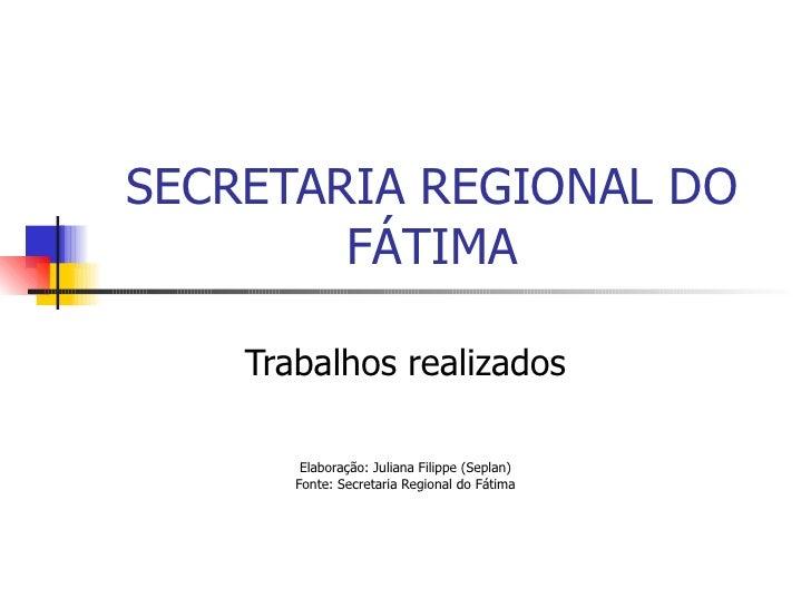 SECRETARIA REGIONAL DO FÁTIMA Trabalhos realizados Elaboração: Juliana Filippe (Seplan) Fonte: Secretaria Regional do Fátima