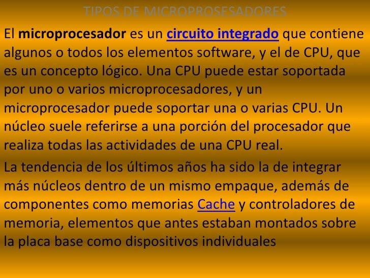 TIPOS DE MICROPROSESADORES<br />El microprocesador es un circuito integradoque contiene algunos o todos los elementos soft...