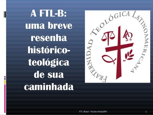 A FTL-B: uma breve resenha histórico- teológica de sua caminhada 1FTL-Brasil - Núcleo Natal/RN
