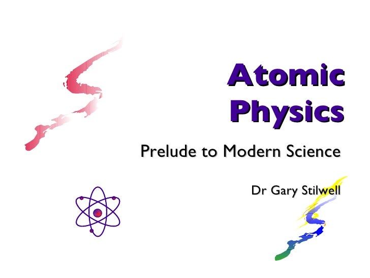 Atomic Physics Prelude to Modern Science Dr Gary Stilwell