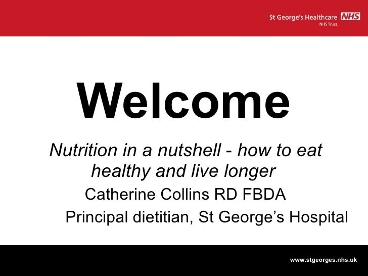 Welcome Nutrition in a nutshell  -  how to eat healthy and live longer   Catherine Collins RD FBDA Principal dietitian, St...