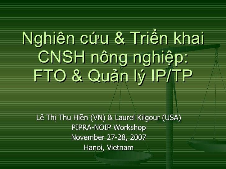 Nghiên cứu & Triển khai CNSH nông nghiệp: FTO & Quản lý IP/TP Lê Thị Thu Hiền (VN) & Laurel Kilgour (USA) PIPRA-NOIP Works...