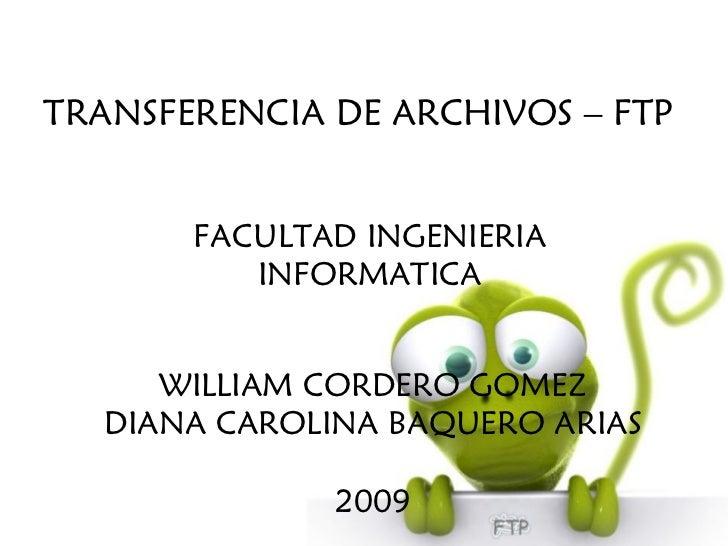 WILLIAM CORDERO GOMEZ DIANA CAROLINA BAQUERO ARIAS 2009 TRANSFERENCIA DE ARCHIVOS – FTP FACULTAD INGENIERIA INFORMATICA