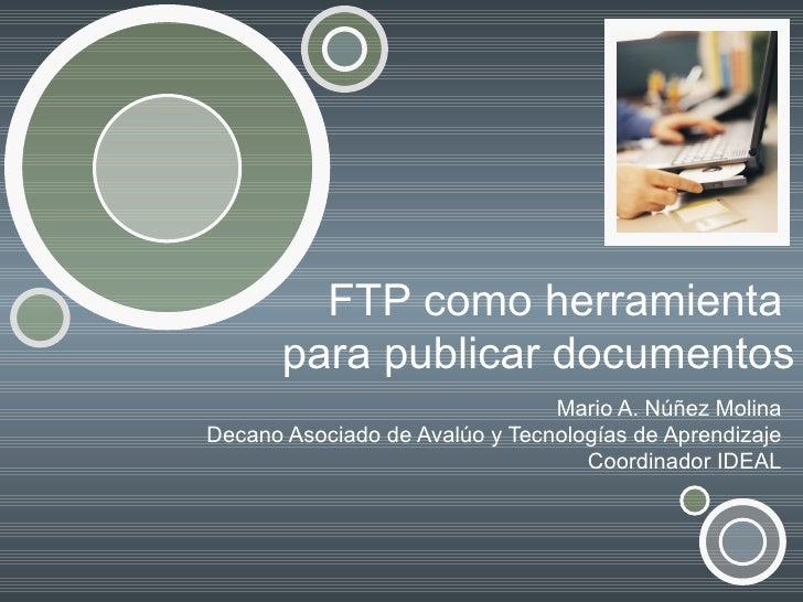 FTP como herramienta       para publicar documentos                                Mario A. Núñez MolinaDecano Asociado de...