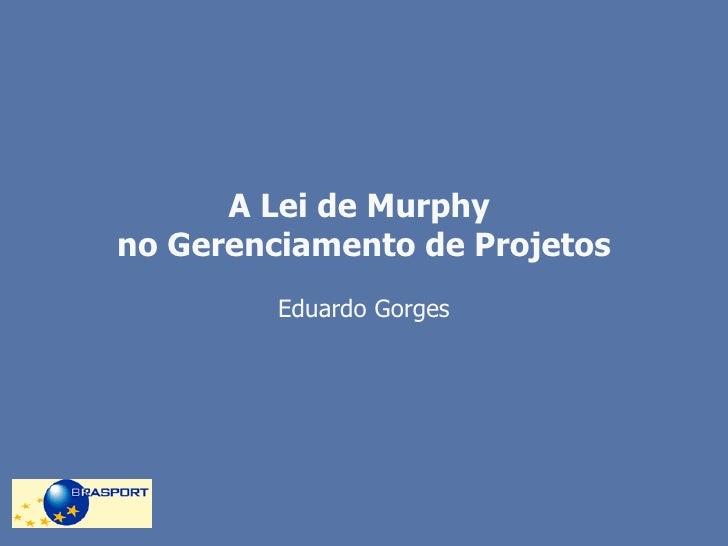 A Lei de Murphy  no Gerenciamento de Projetos Eduardo Gorges