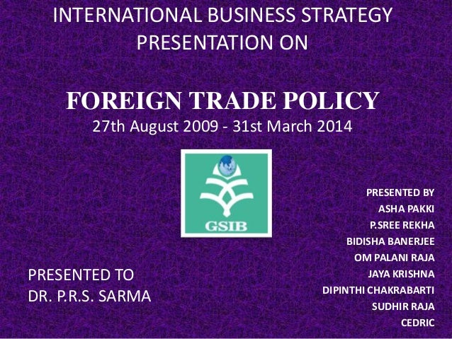 INTERNATIONAL BUSINESS STRATEGY PRESENTATION ON  FOREIGN TRADE POLICY 27th August 2009 - 31st March 2014  PRESENTED TO DR....
