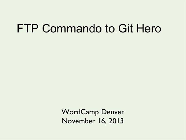 FTP Commando to Git Hero  WordCamp Denver November 16, 2013