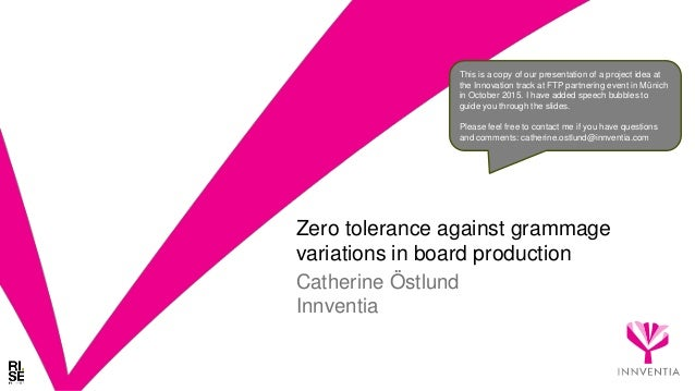 Zero tolerance against grammage variations in board production Catherine Östlund Innventia This is a copy of our presentat...