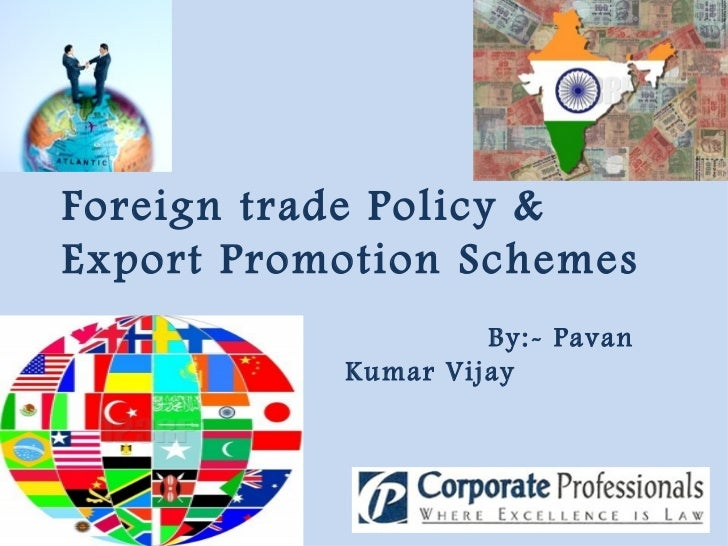 Foreign trade Policy & Export Promotion Schemes By:- Pavan Kumar Vijay