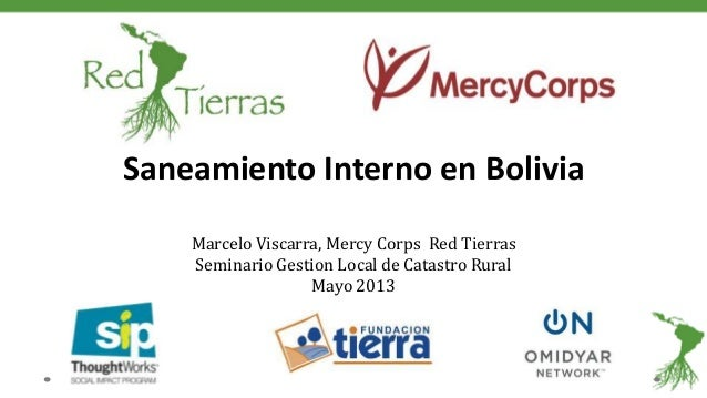 Saneamiento Interno en BoliviaMarcelo Viscarra, Mercy Corps Red TierrasSeminario Gestion Local de Catastro RuralMayo 2013