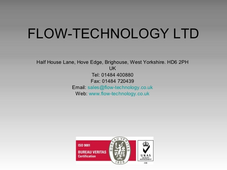 FLOW-TECHNOLOGY LTD Half House Lane, Hove Edge, Brighouse, West Yorkshire. HD6 2PH UK Tel: 01484 400880 Fax: 01484 720439 ...
