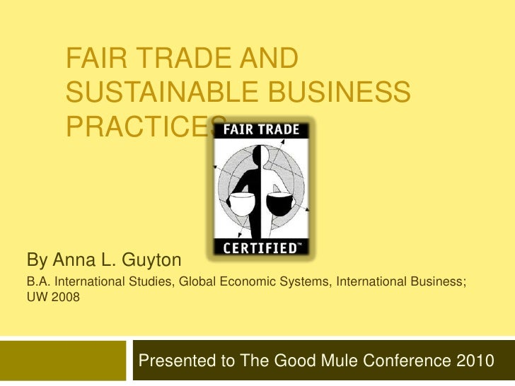 Fair Trade and Sustainable Business Practices<br />By Anna L. Guyton <br />B.A. International Studies, Global Economic Sys...