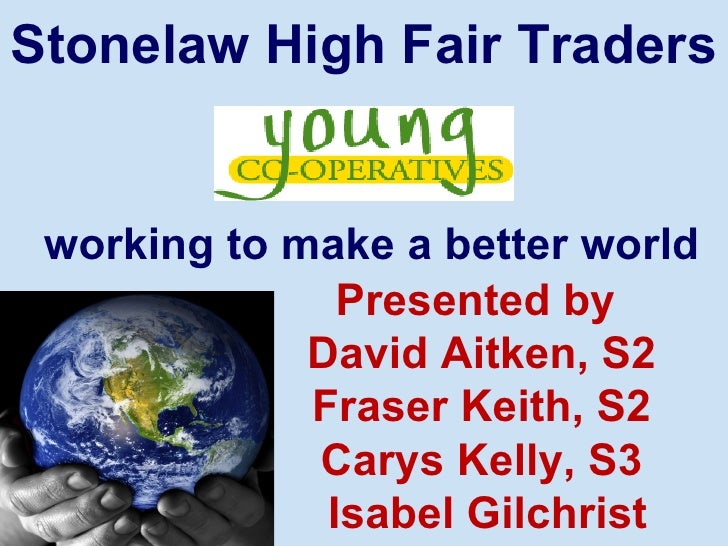 Stonelaw High Fair Traders working to make a better world               Presented by             David Aitken, S2         ...