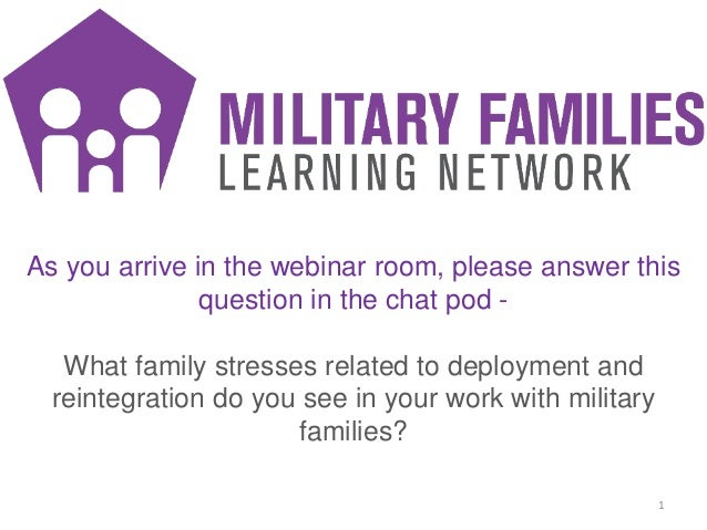 1 As you arrive in the webinar room, please answer this question in the chat pod - What family stresses related to deploym...