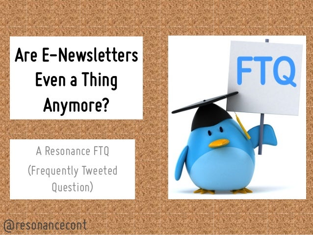 Are E-Newsletters  Even a Thing  Anymore?  A Resonance FTQ  (Frequently Tweeted  Question)  @resonancecont